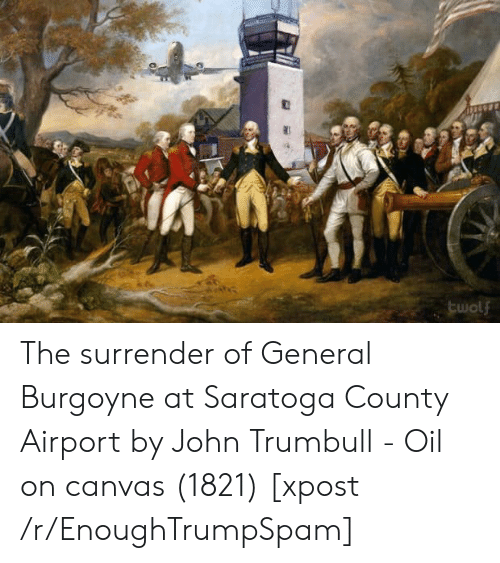 R Enoughtrumpspam: twolf The surrender of General Burgoyne at Saratoga County Airport by John Trumbull - Oil on canvas (1821) [xpost /r/EnoughTrumpSpam]