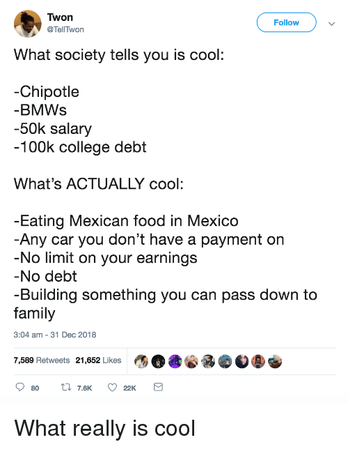 100k: Twon  @TellTwon  Follow  What society tells you is cool  -Chipotle  BMWs  -50k salary  100k college debt  What's ACTUALLY cool:  Eating Mexican food in Mexico  Any car you don't have a payment on  No limit on your earnings  No debt  -Building something you can pass down to  family  3:04 am - 31 Dec 2018  7,589 Retweets 21,652 Likes What really is cool