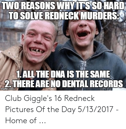 Redneck Pictures: TWOREASONS WHYITS SOHARD)  TO SOLVE REDNECKMURDERS  ALLTHE DNA IS THE SAME  2.THERE ARE NO DENTAL RECORDS Club Giggle's 16 Redneck Pictures Of the Day 5/13/2017 - Home of ...