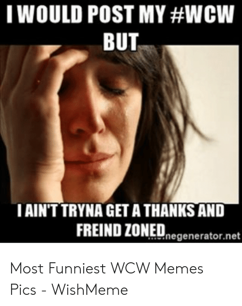 Wishmeme: TWOULD POST MY #WCW  BUT  AIN'T TRYNA GET A THANKS AND  FREIND ZONEDnegenerator.net Most Funniest WCW Memes Pics - WishMeme