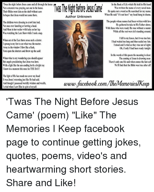 """Joke Quotes: Twusthe night before Jesusame and all through the house  Not creature ws praying not one in the house.  Their Bibles were lainon the shelf without care  In hopes that Jesus would not come there.  The children were dressing todawlinto bed.  Netence ever kneeling or bowingabeid.  And Mom in berrocker with baby on herlap  Wis watching the late Show whileltek a nap.  When outef the East there rese such datter.  Isprang tomy feet to see what was the matter.  Away to the window I few like a flash,  Tore open the shutters and threw the sash!  When what to my wonderingeyes should appear  Batangelspreklaimingthat Jesus was here.  With alight like the sun sending forthabright ray  I knew in a moment this must be THE DAY!  The light of His fake made me cower my bead  It was Jesus returningjust like He had sid.  And thoughl possessed worldly wisdom and wealth,  I tried when Isaw Him in spite ofm self  In the Book Life which He held in Hishand  Was written the name ofevery saved man  He spoke nota word as He searched for myname:  When He said """"i's not here"""" my head hungin shame.  Author Unknown  The people whose names had been written with love  He gathered to take to His Father above  With those who were ready Herose without a sound.  whiled therest were standing around  I to my knees, but it was too late:  I had waited too long and thus sealed my fate.  Istood and I cried as they  rose out ofsight  0h if only I had been ready tonight.  In the words of this poemthe meaning is dear;  The coming of Jesus is drawing near  There's only one life and when comes the last call  We'll find that the Bible was true after all!  www.facebook.com/TheMemoriesTReep 'Twas The Night Before Jesus Came' (poem)  """"Like"""" The Memories I Keep facebook page to continue getting jokes, quotes, poems, video's and heartwarming short stories. Share and Like!"""