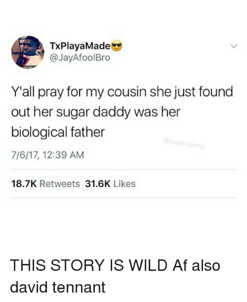David Tennant: TxPlayaMade  @JayAfoolBro  Y'all pray for my cousin she just found  out her sugar daddy was her  biological father  7/6/17, 12:39 AM  18.7K Retweets 31.6K Likes THIS STORY IS WILD Af also david tennant