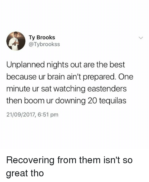 EastEnders, Best, and Brain: Ty Brooks  . @Tybrookss  Unplanned nights out are the best  because ur brain ain't prepared. One  minute ur sat watching eastenders  then boom ur downing 20 tequilas  21/09/2017, 6:51 pnm Recovering from them isn't so great tho