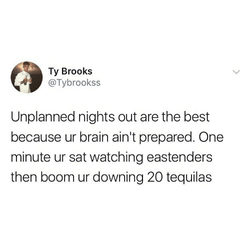 EastEnders: Ty Brooks  @Tybrookss  Unplanned nights out are the best  because ur brain ain't prepared. One  minute ur sat watching eastenders  then boom ur downing 20 tequilas