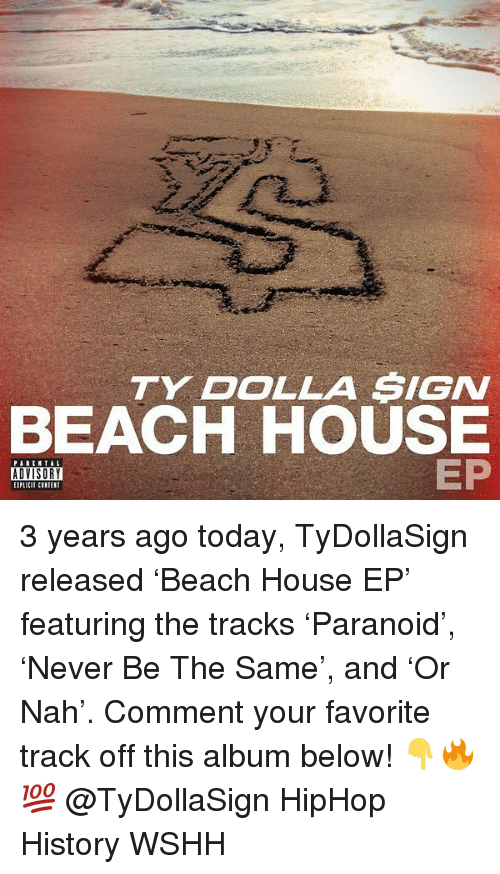 Memes, Ty Dolla Sign, and Wshh: TY DOLLA SIGN  BEACH HOUSE  EP  PAREN TAL  ADVISORY  EIPLICIT CINIEN 3 years ago today, TyDollaSign released 'Beach House EP' featuring the tracks 'Paranoid', 'Never Be The Same', and 'Or Nah'. Comment your favorite track off this album below! 👇🔥💯 @TyDollaSign HipHop History WSHH