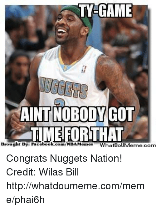 Facebook, Meme, and Nba: TY GAME  AINT NOBODY  GOT  TIME FOR THAT  Brought By: Facebook.com/NBAMemes WhatIOUMenne, com Congrats Nuggets Nation!