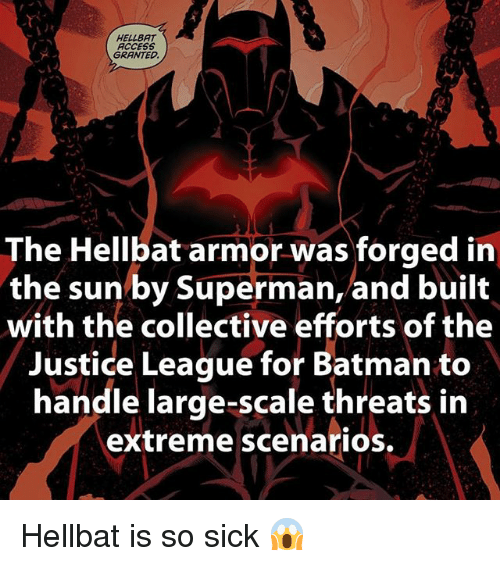 Batman, Memes, and Superman: Ty  HELLBAT  ACCESS  GRANTED  The Hellbat armor was forged in  the sun by Superman, and built  with the collective efforts of the  Justice League for Batman to  handle large-scale threats in  extreme scenarios. Hellbat is so sick 😱