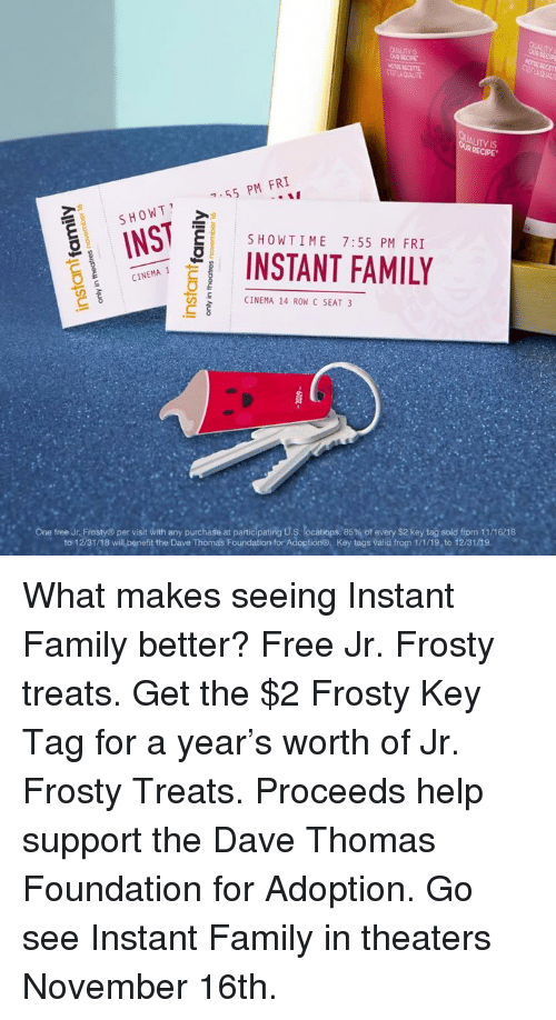 dave thomas: TY IS  OUR RECIPE  7,55 PM FRI  INST  ESHOWTIME 7:55 PM FRI  INSTANT FAMILY  CINEMA  CINEMA 14 ROW C SEAT 3  ,  ..  . Orefree Jr. Frosty® per vist with any purchase at partic pating ts  ocatio s 85%ofevery S2keyta  sold from 11/16/18  to 1231/18 wil.benefit the Dave Thomas Foundation for Adoptiong,  Key tags valid frogn 1/1/19.to 1231及9 What makes seeing Instant Family better? Free Jr. Frosty treats. Get the $2 Frosty Key Tag for a year's worth of Jr. Frosty Treats. Proceeds help support the Dave Thomas Foundation for Adoption. Go see Instant Family in theaters November 16th.