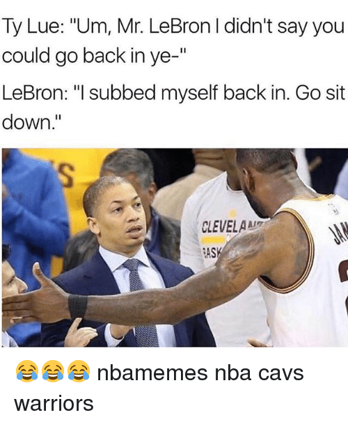 """Basketball, Cavs, and Nba: Ty Lue: """"Um, Mr. LeBron I didn't say you  could go back in ye-""""  LeBron: """"I subbed myself back in. Go sit  down  CLEVELAAL  ASK 😂😂😂 nbamemes nba cavs warriors"""
