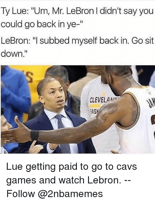 "Cavs, Nba, and Games: Ty Lue: ""Um, Mr. LeBron I didn't say you  could go back in ye-'""  LeBron: ""l subbed myself back in. Go sit  down.""  CLEVELA  RASK Lue getting paid to go to cavs games and watch Lebron. -- Follow @2nbamemes"
