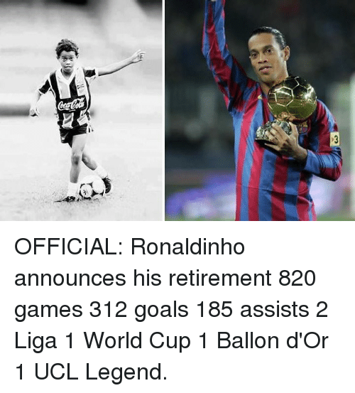 Goals, Soccer, and World Cup: TY OFFICIAL: Ronaldinho announces his retirement  820 games 312 goals 185 assists 2 Liga  1 World Cup 1 Ballon d'Or 1 UCL  Legend.