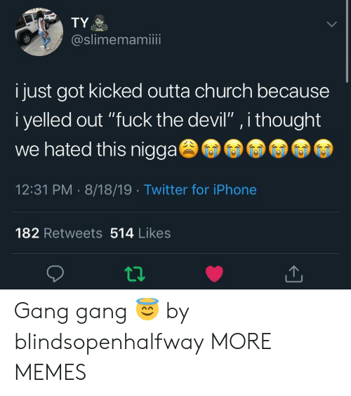 """Outta: TY  @slimemamiii  i just got kicked outta church because  i yelled out """"fuck the devil"""" , i thought  we hated this nigga  12:31 PM 8/18/19 Twitter for iPhone  182 Retweets 514 Likes Gang gang 😇 by blindsopenhalfway MORE MEMES"""