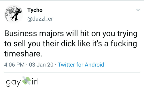 timeshare: Tycho  @dazzl_er  Business majors will hit on you trying  to sell you their dick like it's a fucking  timeshare.  4:06 PM · 03 Jan 20 · Twitter for Android gay💸irl