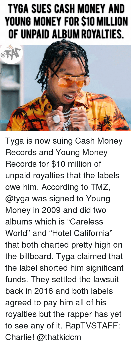 "Billboard, Charlie, and Memes: TYGA SUES CASH MONEY AND  YOUNG MONEY FOR $10 MILLION  OF UNPAID ALBUM ROYALTIES Tyga is now suing Cash Money Records and Young Money Records for $10 million of unpaid royalties that the labels owe him. According to TMZ, @tyga was signed to Young Money in 2009 and did two albums which is ""Careless World"" and ""Hotel California"" that both charted pretty high on the billboard. Tyga claimed that the label shorted him significant funds. They settled the lawsuit back in 2016 and both labels agreed to pay him all of his royalties but the rapper has yet to see any of it. RapTVSTAFF: Charlie! @thatkidcm"