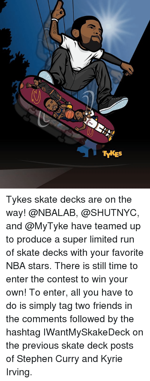 Friends, Kyrie Irving, and Memes: TYKES Tykes skate decks are on the way! @NBALAB, @SHUTNYC, and @MyTyke have teamed up to produce a super limited run of skate decks with your favorite NBA stars. There is still time to enter the contest to win your own! To enter, all you have to do is simply tag two friends in the comments followed by the hashtag IWantMySkakeDeck on the previous skate deck posts of Stephen Curry and Kyrie Irving.