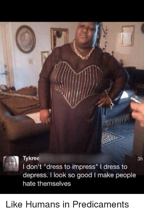 """depress: Tykree  3h  I don't """"dress to impress"""" l dress to  depress. I look so good l make people  hate themselves Like Humans in Predicaments"""