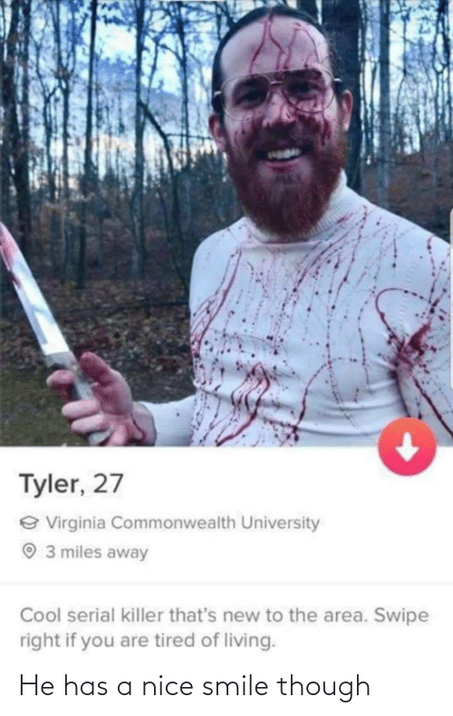 Swipe Right: Tyler, 27  e Virginia Commonwealth University  O 3 miles away  Cool serial killer that's new to the area. Swipe  right if you are tired of living. He has a nice smile though