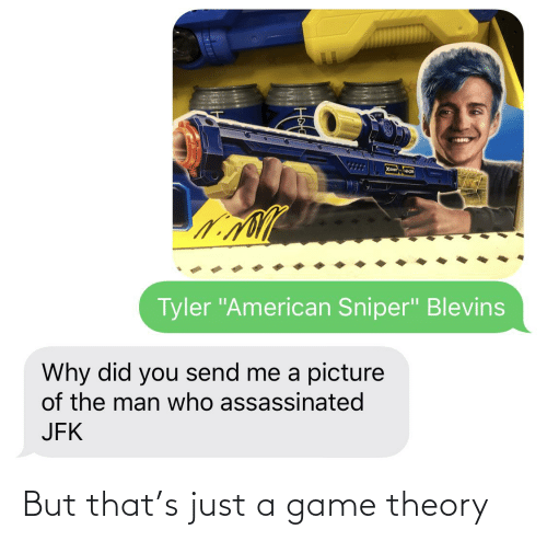 "game theory: Tyler ""American Sniper"" Blevins  Why did you send me a picture  of the man who assassinated  JFK But that's just a game theory"