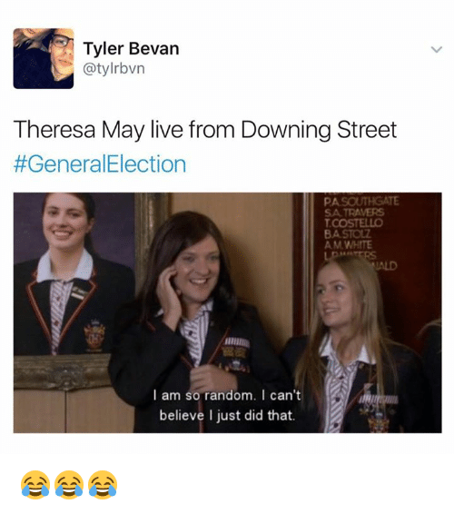 Live, White, and Random: Tyler Bevan  Theresa May live from Downing Street  #GeneralElection  SA TRAVERS  COSTELLO  AM WHITE  I am so random. I can't  believe I just did that. 😂😂😂