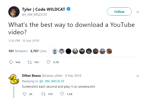 Powerpoint: Tyler | Code WILDCAT  Follow  @ILAM WILDCAT  What's the best way to download a YouTube  video?  5:36 PM - 8 Sep 2018  101 Retweets 3,707 Likes  544 t 113.7K  Dillan Baeza @baeza_dillan-8 Sep 2018  Replying to @l_AM_WILDCAT  Screenshot each second and play it on powerpoint