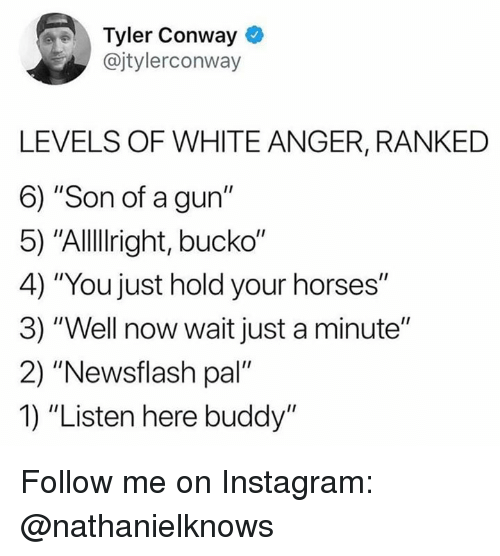 """Conway: Tyler Conway  @jtylerconway  LEVELS OF WHITE ANGER, RANKED  6) """"Son of a gun""""  5) """"Allllright, bucko""""  4) """"You just hold your horses""""  3) """"Well now wait just a minute""""  2) """"Newsflash pal""""  1) """"Listen here buddy"""" Follow me on Instagram: @nathanielknows"""