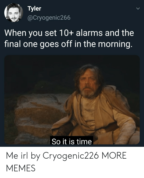 it is time: Tyler  @Cryogenic266  When you set 10+ alarms and the  final one goes off in the morning.  So it is time Me irl by Cryogenic226 MORE MEMES