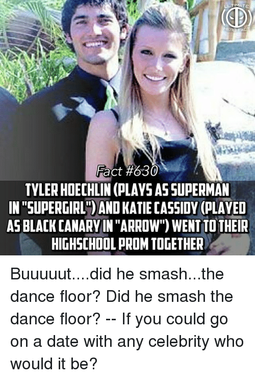 "tyler hoechlin: TYLER HOECHLIN (PLAYS AS SUPERMAN  IN ""SUPERGIRL )AND KATIE CASSIDY (PLAYED  AS BLACK CANARY IN ""ARROW) WENT TO THEIR  HIGHSCHOOL PROM TOGETHER Buuuuut....did he smash...the dance floor? Did he smash the dance floor? -- If you could go on a date with any celebrity who would it be?"