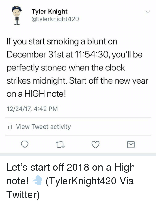 Clock, New Year's, and Smoking: Tyler Knight  @tylerknight420  If you start smoking a blunt on  December 31st at 11:54:30, you'll be  perfectly stoned when the clock  strikes midnight. Start off the new year  on a HIGH note!  12/24/17, 4:42 PM  View Tweet activity Let's start off 2018 on a High note! 💨 (TylerKnight420 Via Twitter)