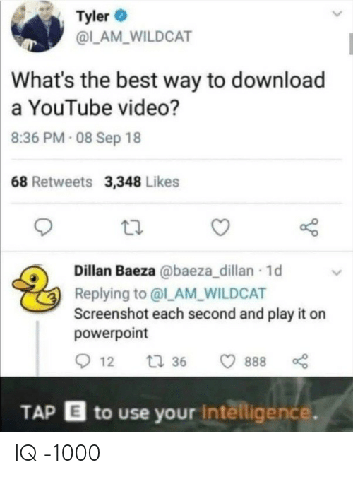 Powerpoint: Tyler  @LAM_WILDCAT  What's the best way to download  a YouTube video?  8:36 PM- 08 Sep 18  68 Retweets 3,348 Likes  Dillan Baeza @baeza_dillan 1d  Replying to @l_AM_WILDCAT  Screenshot each second and play it on  powerpoint  12  t 36  888  TAP E to use your Intelligence. IQ -1000