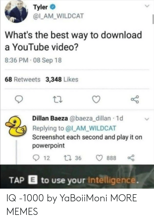 intelligence: Tyler  @LAM_WILDCAT  What's the best way to download  a YouTube video?  8:36 PM- 08 Sep 18  68 Retweets 3,348 Likes  Dillan Baeza @baeza_dillan 1d  Replying to @l_AM_WILDCAT  Screenshot each second and play it on  powerpoint  12  t 36  888  TAP E to use your Intelligence. IQ -1000 by YaBoiiMoni MORE MEMES
