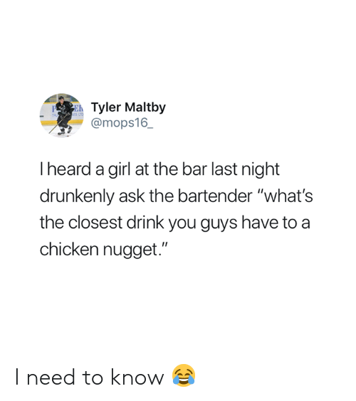 "I Need To Know: Tyler Maltby  @mops16_  PE  I heard a girl at the bar last night  drunkenly ask the bartender ""what's  the closest drink you guys have to a  chicken nugget."" I need to know 😂"