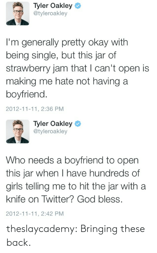 Cant Open: Tyler Oakley  @tyleroakley  I'm generally pretty okay with  being single, but this jar of  strawberry jam that l can't open is  making me hate not having a  boyfriend.  2012-11-11, 2:36 PM   Tyler Oakley  @tyleroakley  Who needs a boyfriend to open  this jar when I have hundreds of  girls telling me to hit the jar with a  knife on Twitter? God bless.  2012-11-11, 2:42 PM theslaycademy:  Bringing these back.