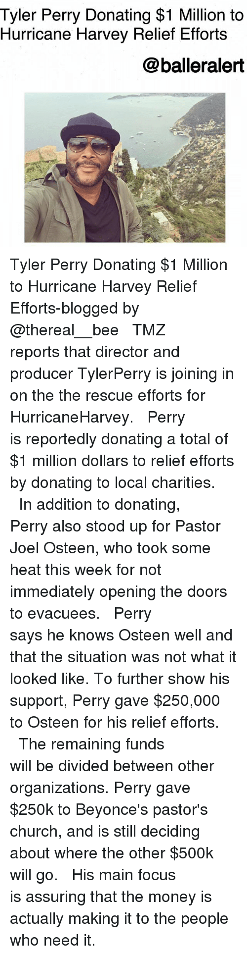 Church, Memes, and Money: Tyler Perry Donating $1 Million to  Hurricane Harvey Relief Efforts  @balleralert Tyler Perry Donating $1 Million to Hurricane Harvey Relief Efforts-blogged by @thereal__bee ⠀⠀⠀⠀⠀⠀⠀⠀⠀ ⠀⠀ TMZ reports that director and producer TylerPerry is joining in on the the rescue efforts for HurricaneHarvey. ⠀⠀⠀⠀⠀⠀⠀⠀⠀ ⠀⠀ Perry is reportedly donating a total of $1 million dollars to relief efforts by donating to local charities. ⠀⠀⠀⠀⠀⠀⠀⠀⠀ ⠀⠀ In addition to donating, Perry also stood up for Pastor Joel Osteen, who took some heat this week for not immediately opening the doors to evacuees. ⠀⠀⠀⠀⠀⠀⠀⠀⠀ ⠀⠀ Perry says he knows Osteen well and that the situation was not what it looked like. To further show his support, Perry gave $250,000 to Osteen for his relief efforts. ⠀⠀⠀⠀⠀⠀⠀⠀⠀ ⠀⠀ The remaining funds will be divided between other organizations. Perry gave $250k to Beyonce's pastor's church, and is still deciding about where the other $500k will go. ⠀⠀⠀⠀⠀⠀⠀⠀⠀ ⠀⠀ His main focus is assuring that the money is actually making it to the people who need it.