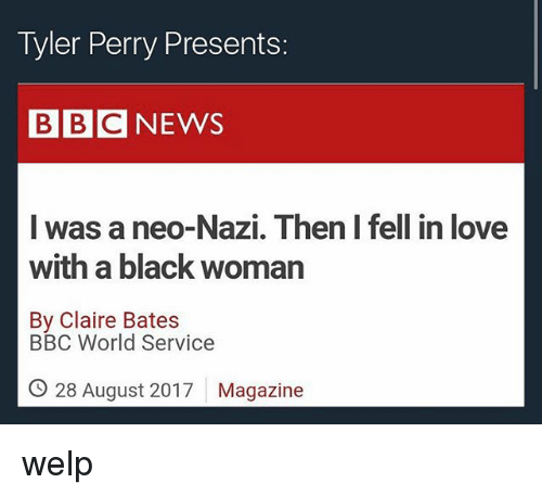 Neo Nazi: Tyler Perry Presents:  BBCNEWS  was a neo-Nazi. Then I fell in love  with a black woman  By Claire Bates  BBC World Service  O 28 August 2017  Magazine welp