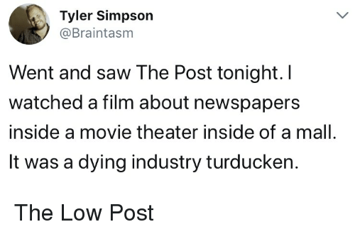 Saw, Movie, and Movie Theater: Tyler Simpson  @Braintasm  Went and saw The Post tonight. I  watched a film about newspapers  inside a movie theater inside of a mall  It was a dying industry turducken. The Low Post