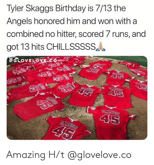H T: Tyler Skaggs Birthday is 7/13 the  Angels honored him and won with a  combined no hitter, scored 7 runs, and  got 13 hits CHILLSSSSS  ww.S  EGLOVELOVECo  SD  46  KAGGS  45  SKAGGS  T  SKA6GS  45  SKAGGS  45  G6S  $5% 45 Amazing   H/t @glovelove.co