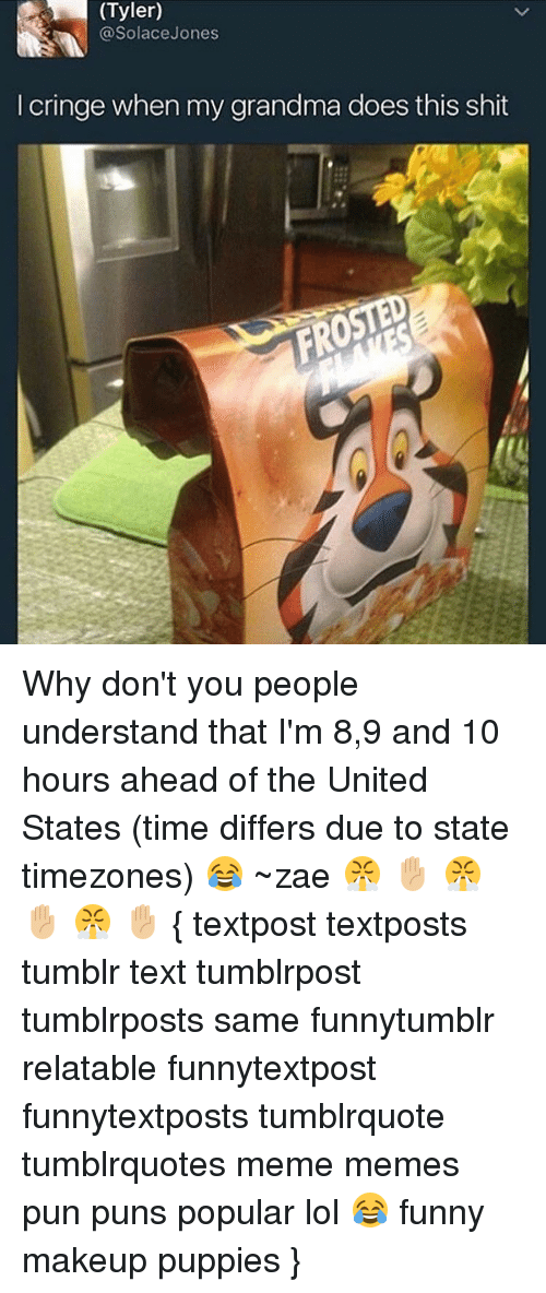 Memes, 🤖, and Solace: (Tyler)  @Solace Jones  cringe when my grandma does this shit Why don't you people understand that I'm 8,9 and 10 hours ahead of the United States (time differs due to state timezones) 😂 ~zae 😤 ✋🏼 😤 ✋🏼 😤 ✋🏼 { textpost textposts tumblr text tumblrpost tumblrposts same funnytumblr relatable funnytextpost funnytextposts tumblrquote tumblrquotes meme memes pun puns popular lol 😂 funny makeup puppies }