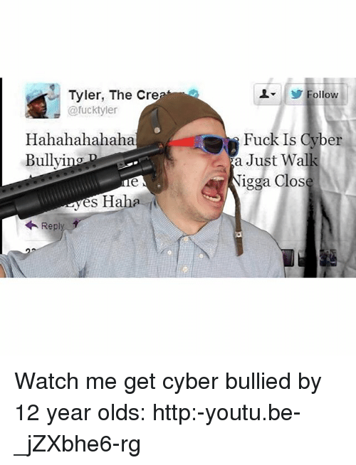Dank Memes: Tyler, The Cre  @fucktyler  Hahahahahaha  Bullyi  yes Haha  Repl  L ollow  Fuck Is Cyber  a Just walk  igga Close Watch me get cyber bullied by 12 year olds: http:-youtu.be-_jZXbhe6-rg