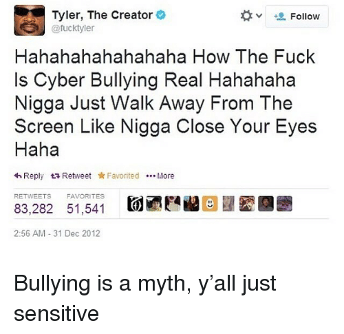 Bilbo, Tyler the Creator, and Fuck: Tyler, The Creator  @fucktyle  Follow  Hahahahahahahaha How The Fuck  Is Cyber Bullying Real Hahahaha  Nigga Just Walk Away From The  Screen Like Nigga Close Your Eyes  Haha  わReply t Retweet * Favorited More  RETWEETS  FAVORITES  83,282 51,541  2:56 AM 31 Dec 2012 Bullying is a myth, y'all just sensitive