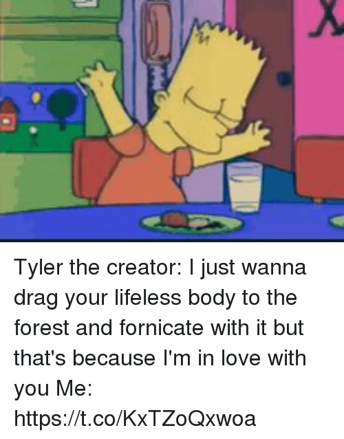 Love, Tyler the Creator, and The Forest: Tyler the creator: I just wanna drag your lifeless body to the forest and fornicate with it but that's because I'm in love with you Me: https://t.co/KxTZoQxwoa