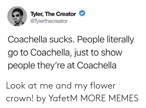 Coachella: Tyler, The Creator  @Tylerthecreator  Coachella sucks. People literally  go to Coachella, just to show  people they're at Coachella Look at me and my flower crown! by YafetM MORE MEMES
