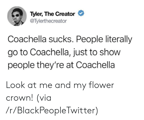 Coachella: Tyler, The Creator  @Tylerthecreator  Coachella sucks. People literally  go to Coachella, just to show  people they're at Coachella Look at me and my flower crown! (via /r/BlackPeopleTwitter)