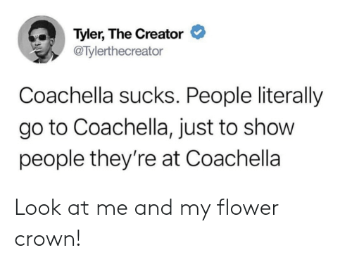 Coachella: Tyler, The Creator  @Tylerthecreator  Coachella sucks. People literally  go to Coachella, just to show  people they're at Coachella Look at me and my flower crown!