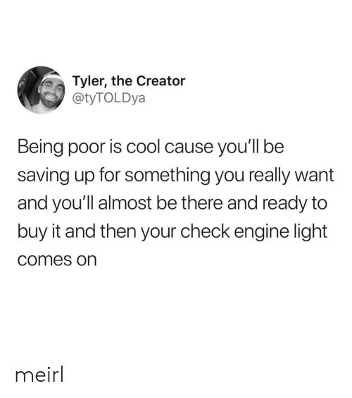 Tyler the Creator: Tyler, the Creator  @tyTOLDya  Being poor is cool cause you'll be  saving up for something you really want  and you'll almost be there and ready to  buy it and then your check engine light  comes on meirl