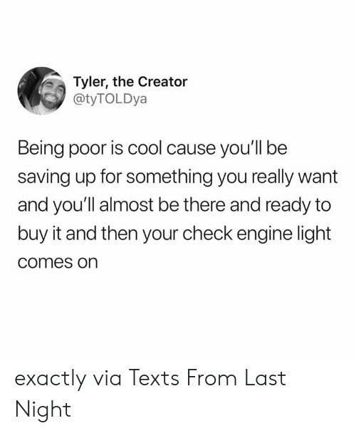 Tyler the Creator: Tyler, the Creator  @tyTOLDya  Being poor is cool cause you'll be  saving up for something you really want  and you'll almost be there and ready to  buy it and then your check engine light  comes on exactly  via Texts From Last Night
