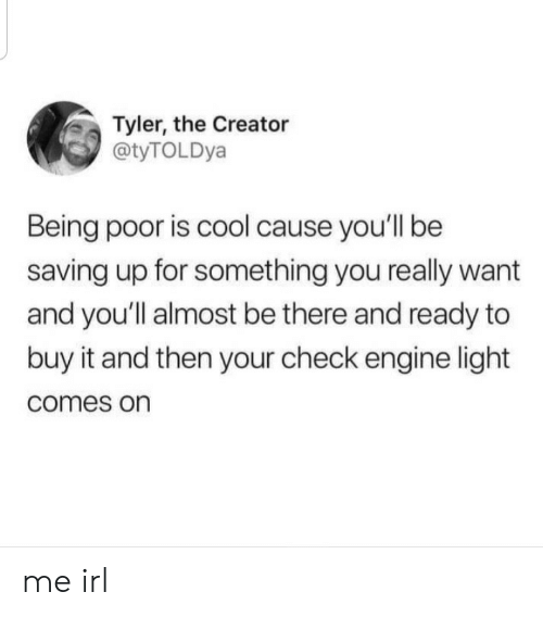Tyler the Creator: Tyler, the Creator  @tyTOLDya  Being poor is cool cause you'll be  saving up for something you really want  and you'll almost be there and ready to  buy it and then your check engine light  comes on me irl