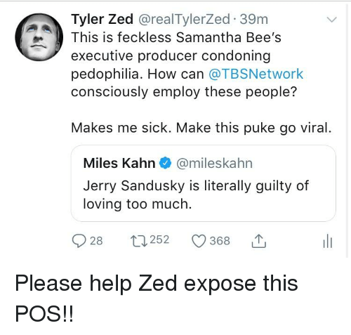 Jerry Sandusky: Tyler Zed @realTylerZed 39m  This is feckless Samantha Bee's  executive producer condoning  pedophilia. How can @TBSNetwork  consciously employ these people?  Makes me sick. Make this puke go viral.  Miles Kahn@mileskahn  Jerry Sandusky is literally guilty of  loving too much.