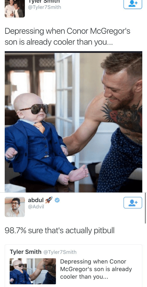 Advil: @Tyler7Smith  Depressing when Conor McGregor's  son is already cooler than you   abdul  @Advil  1  98.7% sure that's actually pitbull  Tyler Smith @Tyler7Smith  Depressing when Conor  McGregor's son is already  cooler than you...