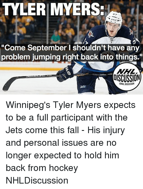 "Fall, Hockey, and Memes: TYLERIMYERS  ""Come September I shouldn't have any  problem jumping right back into things.""  OISCUSSION  ONHLDISCUSSION  dets Winnipeg's Tyler Myers expects to be a full participant with the Jets come this fall - His injury and personal issues are no longer expected to hold him back from hockey NHLDiscussion"