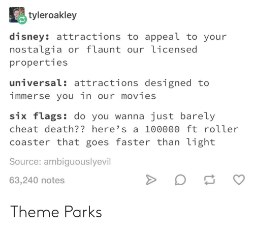 Six Flags: tyleroakley  disney: attractions to appeal to your  nostalgia or flaunt our licensed  properties  universal: attractions designed to  immerse you in our movies  six flags: do you wanna just barely  cheat death?? here's a 100000 ft roller  coaster that goes faster than light  Source: ambiguouslyevil  63,240 notes Theme Parks